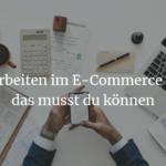 Arbeiten im E-Commerce – das musst du können