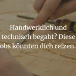 Handwerklich und technisch begabt? Diese Jobs könnten dich reizen...