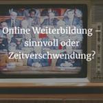 Online Weiterbildung – sinnvoll oder Zeitverschwendung?
